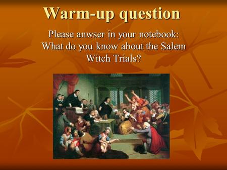 Warm-up question Please anwser in your notebook: What do you know about the Salem Witch Trials?