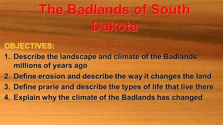 The Badlands of South Dakota OBJECTIVES: 1.Describe the landscape and climate of the Badlands millions of years ago 2.Define erosion and describe the way.