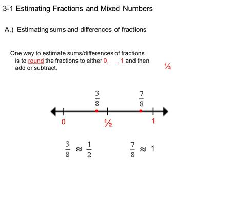 3-1 Estimating Fractions and Mixed Numbers A.) Estimating sums and differences of fractions One way to estimate sums/differences of fractions is to round.