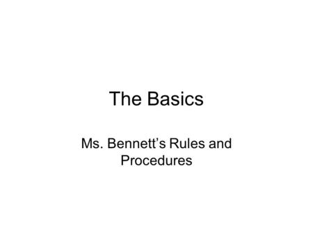 The Basics Ms. Bennett's Rules and Procedures. Be punctual.