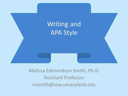 Melissa Edmondson Smith, Ph.D. Assistant Professor Writing and APA Style 1.