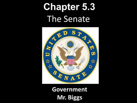 The Senate Chapter 5.3 Government Mr. Biggs. The Senate is a deliberative body. Senators, who represent entire states, are expected to know something.