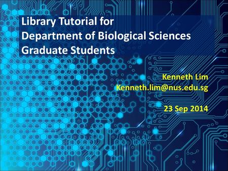 Kenneth Lim 23 Sep 2014 Library Tutorial for Department of Biological Sciences Graduate Students.