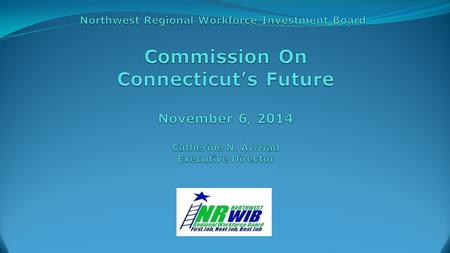 Connecticut's Workforce Boards Funded this Year by the: State of Connecticut With Leveraged Funds from Select Municipalities and Foundations, the Department.