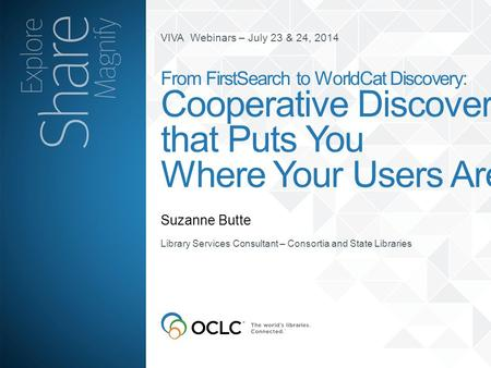 VIVA Webinars – July 23 & 24, 2014 Suzanne Butte From FirstSearch to WorldCat Discovery: Cooperative Discovery that Puts You Where Your Users Are Library.