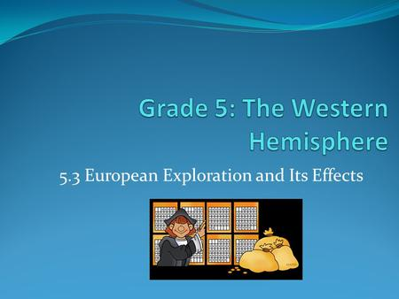 5.3 European Exploration and Its Effects. Key Ideas and Concepts 5.3 Various European powers explored and eventually colonized the Western Hemisphere.