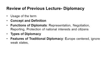 Review of Previous Lecture- Diplomacy Usage of the term Concept and Definition Functions of Diplomats: Representation, Negotiation, Reporting, Protection.