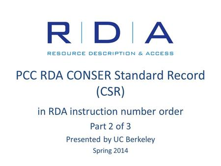 PCC RDA CONSER Standard Record (CSR) in RDA instruction number order Part 2 of 3 Presented by UC Berkeley Spring 2014.