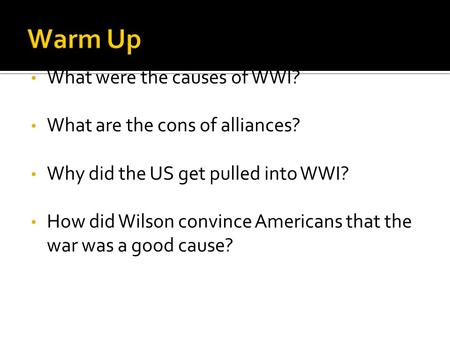 What were the causes of WWI? What are the cons of alliances? Why did the US get pulled into WWI? How did Wilson convince Americans that the war was a good.