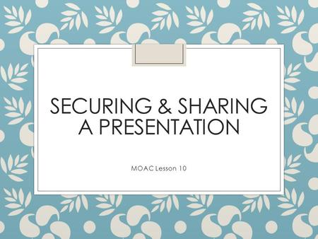 SECURING & SHARING A PRESENTATION MOAC Lesson 10.