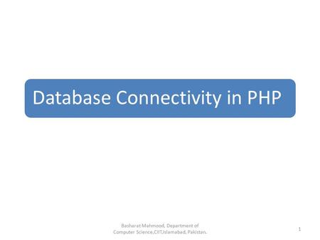 Database Connectivity in PHP Basharat Mahmood, Department of Computer Science,CIIT,Islamabad, Pakistan. 1.