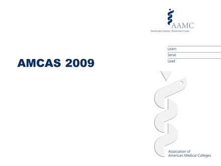 AMCAS 2009. AGENDA About AMCAS Understanding the Medical School Admissions Process The 2009 AMCAS Application  Completing the primary application  Submitting.