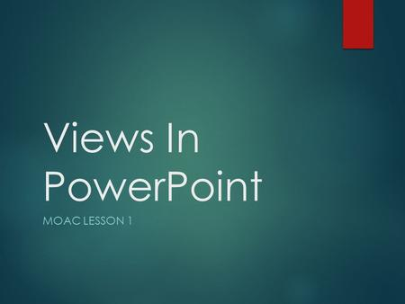 Views In PowerPoint MOAC Lesson 1.