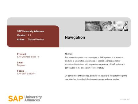 © SAP AG Navigation Abstract This material explains how to navigate in SAP systems. It is aimed at students at universities, universities of applied sciences.