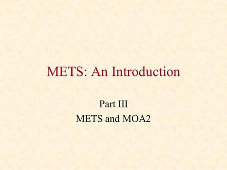 METS: An Introduction Part III METS and MOA2. MOA2: A Brief History Digital Library Federation project started in 1997 Main goal was to create a digital.