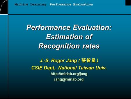 Performance Evaluation: Estimation of Recognition rates J.-S. Roger Jang ( 張智星 ) CSIE Dept., National Taiwan Univ.
