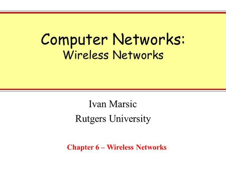 Computer Networks: Wireless Networks Ivan Marsic Rutgers University Chapter 6 – Wireless Networks.