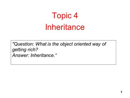 1 Topic 4 Inheritance Question: What is the object oriented way of getting rich? Answer: Inheritance.""