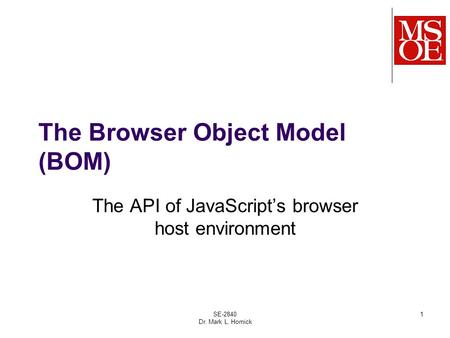 The Browser Object Model (BOM) The API of JavaScript's browser host environment SE-2840 Dr. Mark L. Hornick 1.