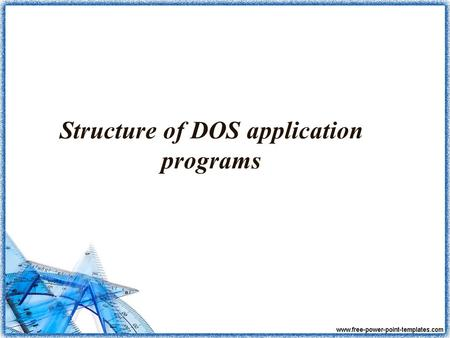 Structure of DOS application programs. Contents: 1. PSP 2..COM and.EXE 3. TSR: Terminate and Stay Resident Programs.