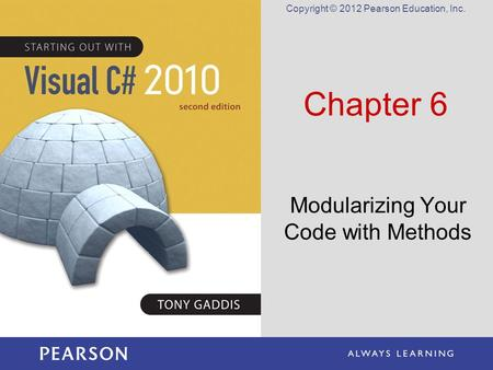 Copyright © 2012 Pearson Education, Inc. Chapter 6 Modularizing Your Code with Methods.