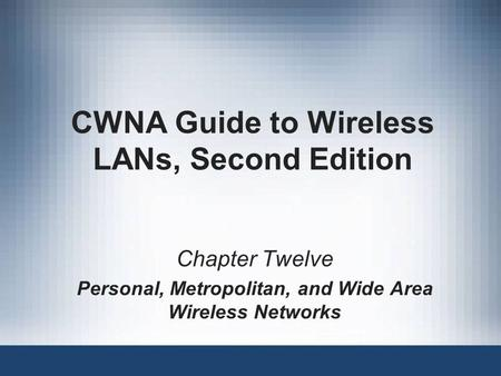 CWNA Guide to Wireless LANs, Second Edition Chapter Twelve Personal, Metropolitan, and Wide Area Wireless Networks.