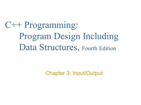 C++ Programming: Program Design Including Data Structures, Fourth Edition Chapter 3: Input/Output.