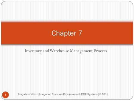Inventory and Warehouse Management Process Chapter 7 1 Magal and Word | Integrated Business Processes with ERP Systems | © 2011.