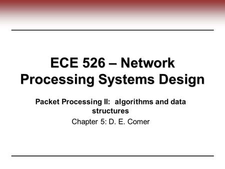 ECE 526 – Network Processing Systems Design Packet Processing II: algorithms and data structures Chapter 5: D. E. Comer.
