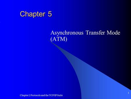 Chapter 2 Protocols and the TCP/IP Suite 1 Chapter 5 Asynchronous Transfer Mode (ATM)