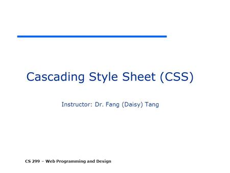 CS 299 – Web Programming and Design Cascading Style Sheet (CSS) Instructor: Dr. Fang (Daisy) Tang.