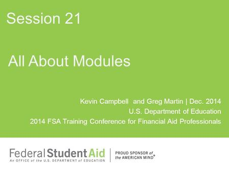 Kevin Campbell and Greg Martin | Dec. 2014 U.S. Department of Education 2014 FSA Training Conference for Financial Aid Professionals All About Modules.