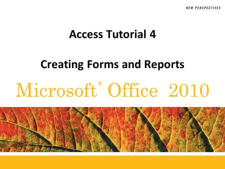 ® Microsoft Office 2010 Access Tutorial 4 Creating Forms and Reports.