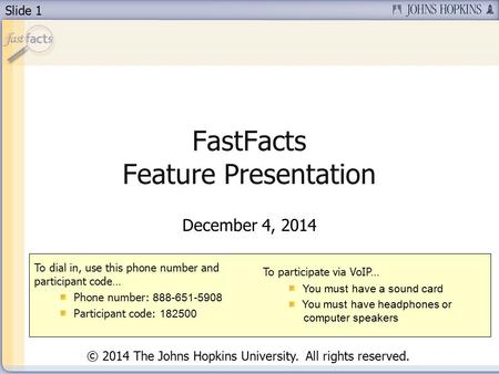 Slide 1 FastFacts Feature Presentation December 4, 2014 To dial in, use this phone number and participant code… Phone number: 888-651-5908 Participant.
