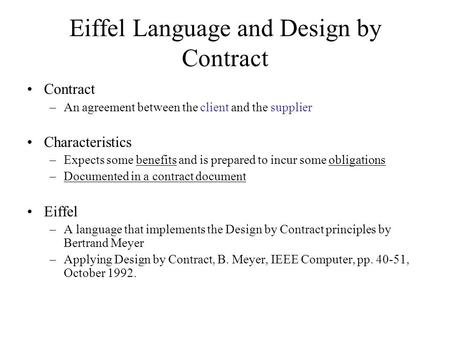 Eiffel Language and Design by Contract Contract –An agreement between the client and the supplier Characteristics –Expects some benefits and is prepared.