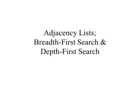 Adjacency Lists; Breadth-First Search & Depth-First Search.
