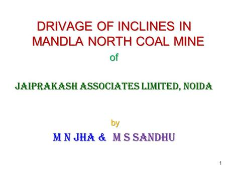 DRIVAGE OF INCLINES IN MANDLA NORTH COAL MINE of Jaiprakash Associates Limited, Noida by by M N Jha & M S Sandhu 1.