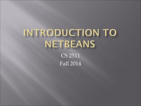 CS 2511 Fall 2014.  Windows:  Start->Specialized Academic Software- >Programming Languages->NetBeans->NetBeans IDE x.y.z  where x.y.z is a version.