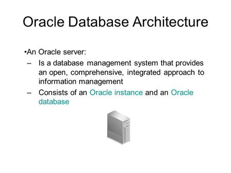 Oracle Database Architecture An Oracle server: –Is a database management system that provides an open, comprehensive, integrated approach to information.