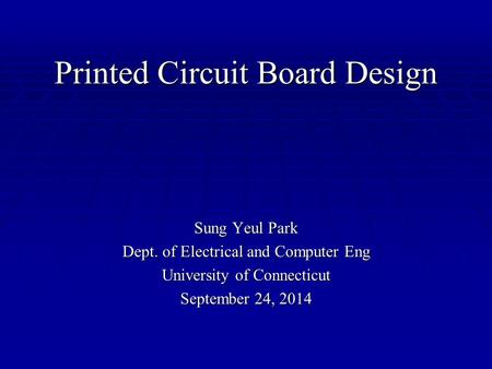 Printed Circuit Board Design Sung Yeul Park Dept. of Electrical and Computer Eng University of Connecticut September 24, 2014.