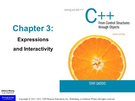 Copyright © 2015, 2012, 2009 Pearson Education, Inc., Publishing as Addison-Wesley All rights reserved. Chapter 3: Expressions and Interactivity.