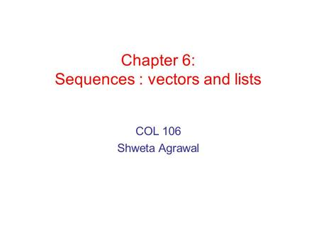 Chapter 6: Sequences : vectors and lists COL 106 Shweta Agrawal.
