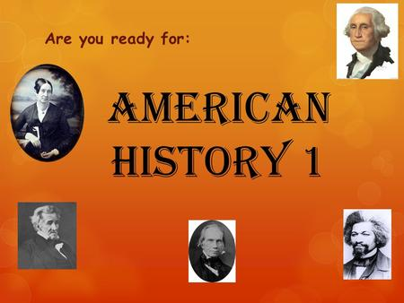 American History 1 Are you ready for:. Goals for Today:  Are you ready for change?  What is different about AM1 from US?  How is AM1 laid out?  How.