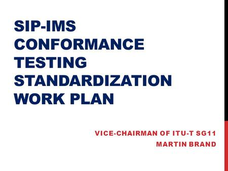 SIP-IMS CONFORMANCE TESTING STANDARDIZATION WORK PLAN VICE-CHAIRMAN OF ITU-T SG11 MARTIN BRAND.