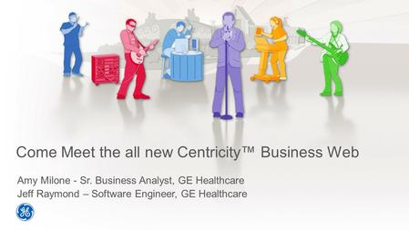 Come Meet the all new Centricity™ Business Web Amy Milone - Sr. Business Analyst, GE Healthcare Jeff Raymond – Software Engineer, GE Healthcare.