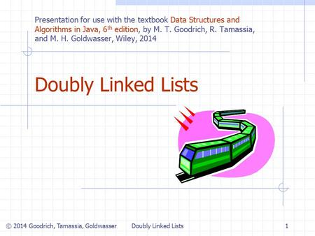 Doubly Linked Lists1 © 2014 Goodrich, Tamassia, Goldwasser Presentation for use with the textbook Data Structures and Algorithms in Java, 6 th edition,