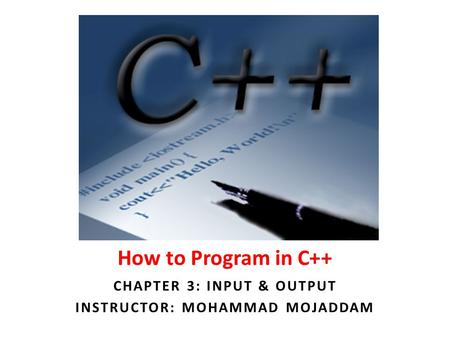 How to Program in C++ CHAPTER 3: INPUT & OUTPUT INSTRUCTOR: MOHAMMAD MOJADDAM.