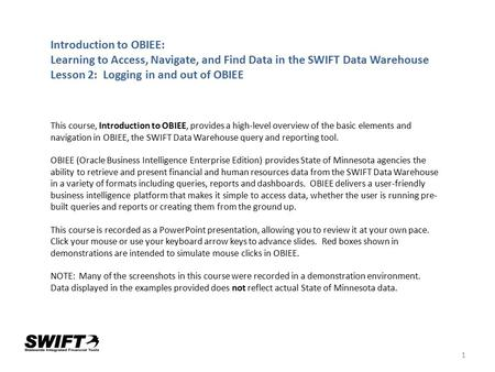 1 Introduction to OBIEE: Learning to Access, Navigate, and Find Data in the SWIFT Data Warehouse Lesson 2: Logging in and out of OBIEE This course, Introduction.