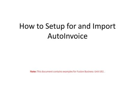 How to Setup for and Import AutoInvoice Note: This document contains examples for Fusion Business Unit US1.