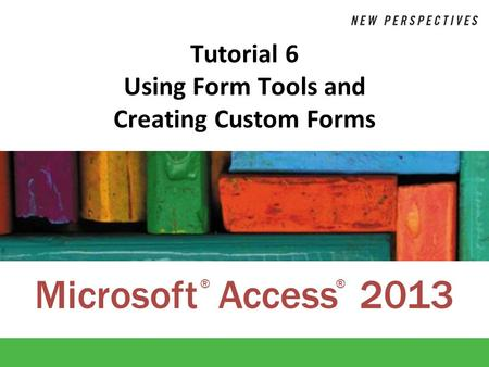 Microsoft Access 2013 ®® Tutorial 6 Using Form Tools and Creating Custom Forms.